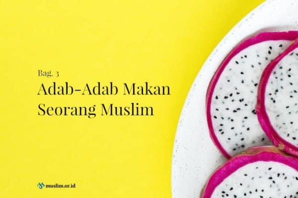 Adab-Adab Makan Seorang Muslim (Bag. 3)