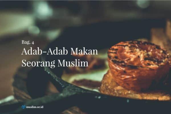 Adab-Adab Makan Seorang Muslim (Bag. 4)