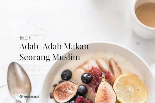 Adab-Adab Makan Seorang Muslim (Bag. 5)