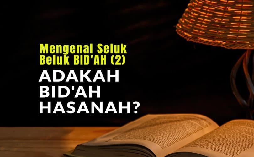 Mengenal Seluk Beluk BID'AH (2): Adakah BID'AH HASANAH?