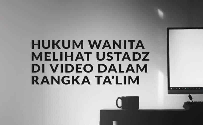 Hukum Wanita Melihat Ustadz Di Video Dalam Rangka Ta'lim