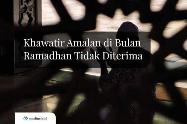 Khawatir Amalan di Bulan Ramadhan Tidak Diterima