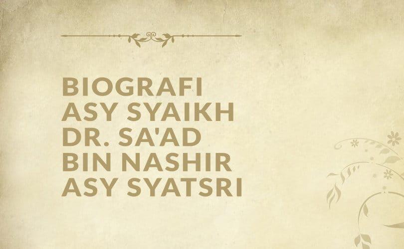 Biografi Asy Syaikh DR. Sa'ad bin Nashir Asy Syatsri