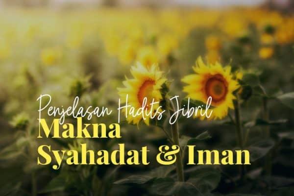 Penjelasan Hadits Jibril (1) : Makna Syahadat Dan Iman