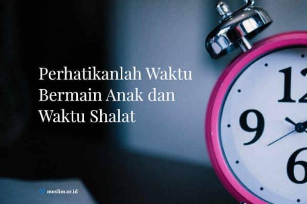 Memperhatikan Waktu Bermain Anakdan Waktu Shalat