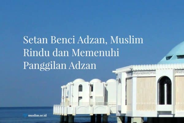 Setan Benci Adzan, Muslim Rindu dan Memenuhi Panggilan Adzan