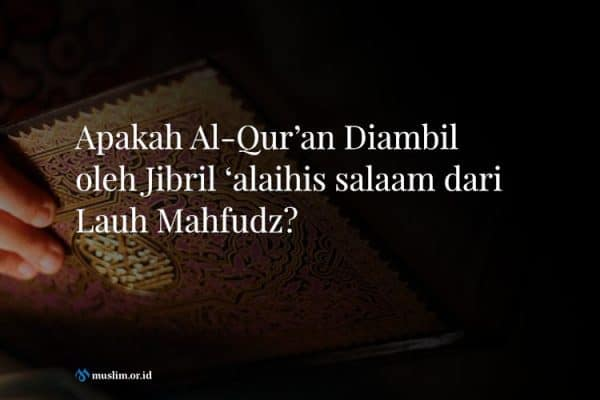 Apakah Al-Qur'an Diambil oleh Jibril 'alaihis salaam dari Lauh Mahfudz?