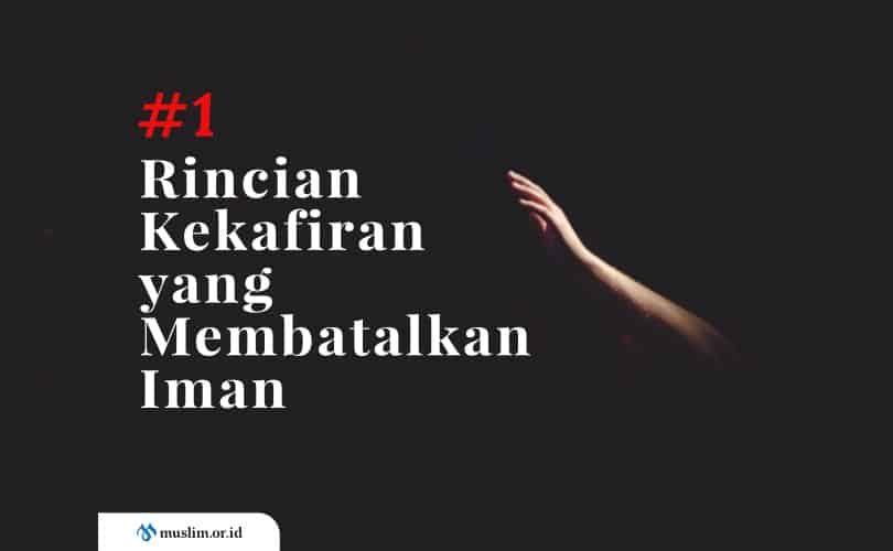 Rincian Kekafiran yang Membatalkan Iman (Bag. 1)