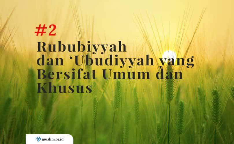 Rububiyyah dan 'Ubudiyyah yang Bersifat Umum dan Khusus (Bag. 2)
