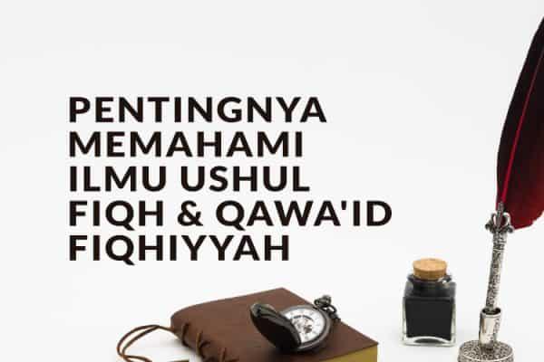 Pentingnya Memahami Ilmu Ushul Fiqh dan Qawa'id Fiqhiyyah