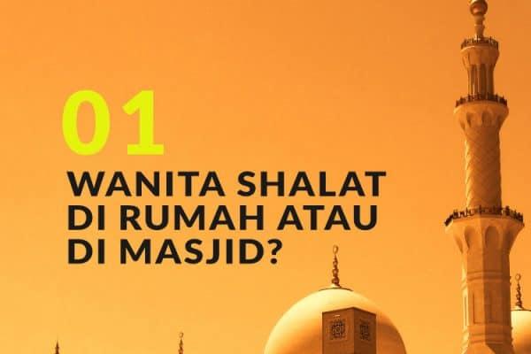 Manakah yang Lebih Utama, Wanita Shalat di Rumah atau di Masjid? (Bag. 1)