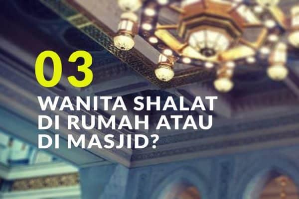 Manakah yang Lebih Utama, Wanita Shalat di Rumah atau di Masjid? (Bag. 3)