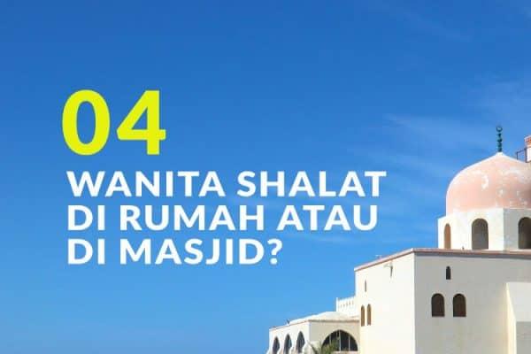 Manakah yang Lebih Utama, Wanita Shalat di Rumah atau di Masjid? (Bag. 4)