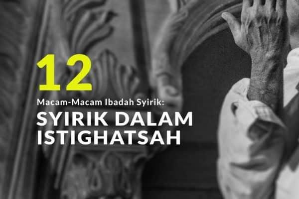 Macam-Macam Ibadah Syirik (Bag.12): Syirik dalam Istighatsah