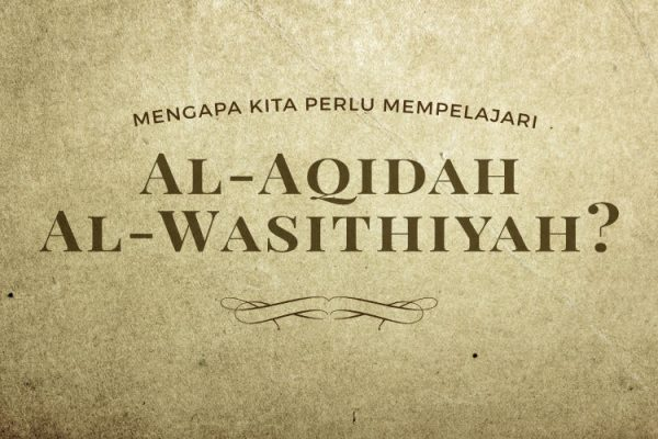 Mengapa Kita Perlu Mempelajari Al-Aqidah Al-Wasithiyah?