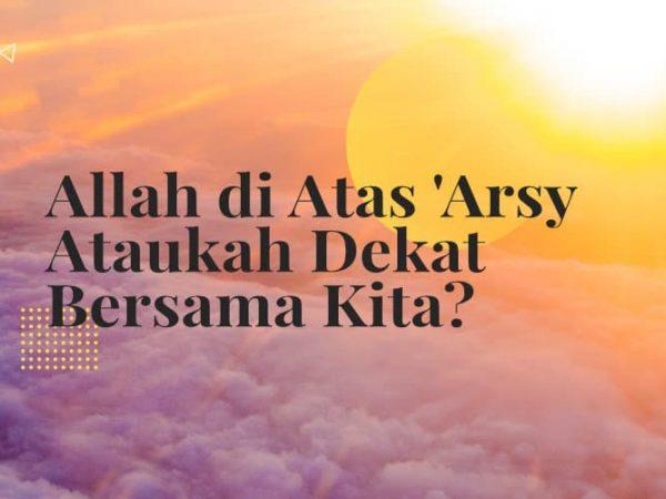 Allah di Atas 'Arsy Ataukah Dekat Bersama Kita?
