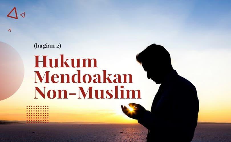 Hukum Mendoakan Non-Muslim (Bag. 2)