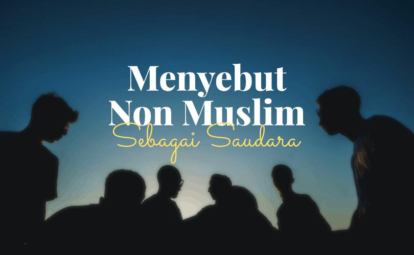 Menyebut Non Muslim sebagai Saudara