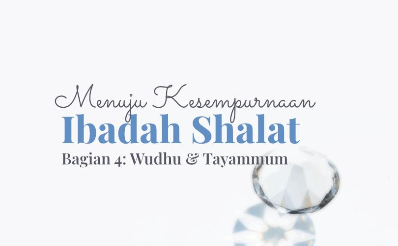 Menuju Kesempurnaan Ibadah Shalat (Bag. 4): Seputar Wudhu dan Tayammum