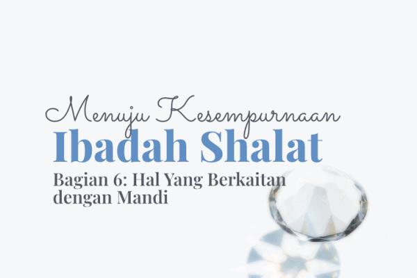 Menuju Kesempurnaan Ibadah Shalat (Bag. 6): Hal yang Berkaitan dengan Mandi
