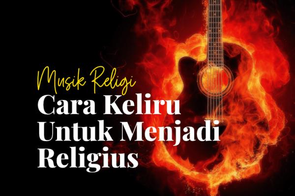 Musik Religi, Cara Keliru Untuk Menjadi Religius