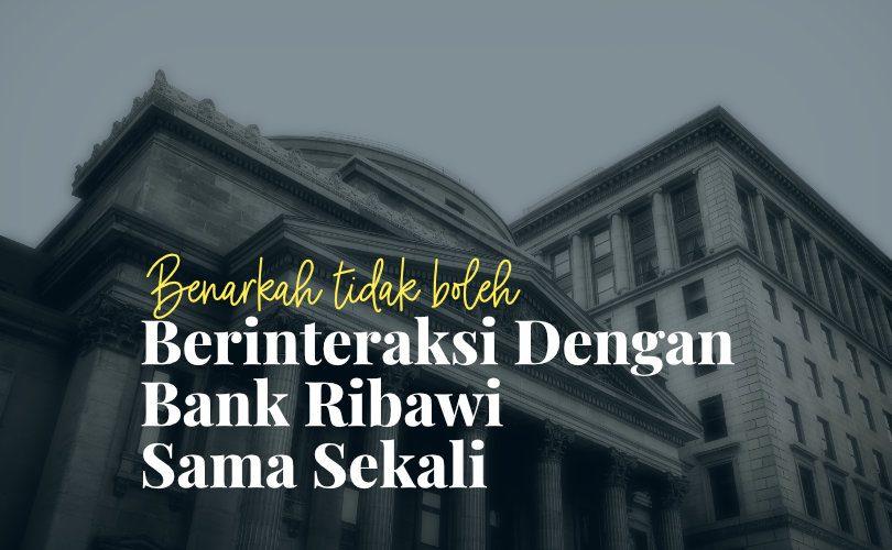 Benarkah Tidak Boleh Berinteraksi dengan Bank Ribawi Sama Sekali?