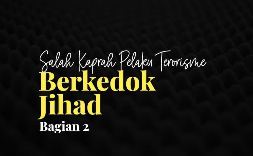 Salah Kaprah Pelaku Terorisme Berkedok Jihad (Bag. 2)